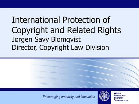 International Protection of Copyright and Related Rights Jørgen Savy Blomqvist Director, Copyright Law Division.