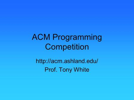 ACM Programming Competition  Prof. Tony White.