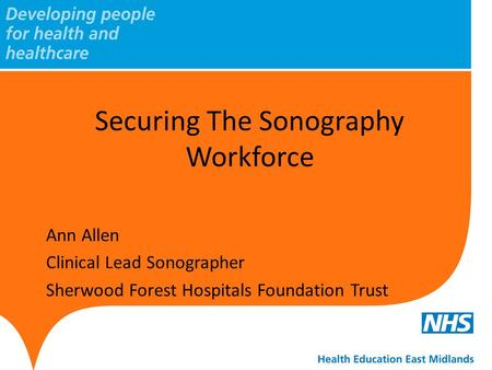 Securing The Sonography Workforce Ann Allen Clinical Lead Sonographer Sherwood Forest Hospitals Foundation Trust.