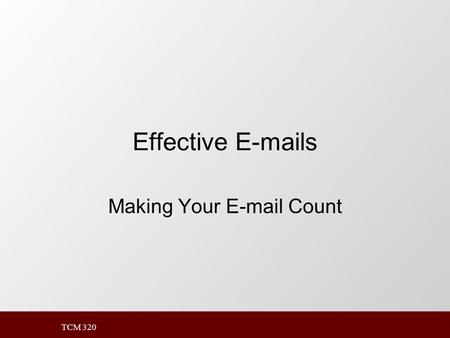 TCM 320 Effective E-mails Making Your E-mail Count.