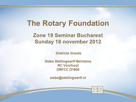 The Rotary Foundation Zone 19 Seminar Bucharest Sunday 18 november 2012 Districts Grants Siebe Stellingwerff Beintema RC Voorhout DRFCC D1600