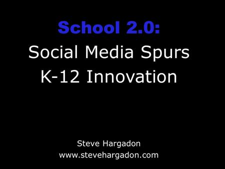 School 2.0: Social Media Spurs K-12 Innovation Steve Hargadon www.stevehargadon.com.