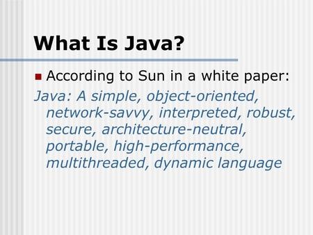 What Is Java? According to Sun in a white paper: Java: A simple, object-oriented, network-savvy, interpreted, robust, secure, architecture-neutral, portable,