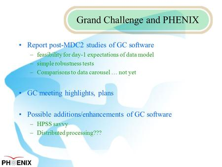 Grand Challenge and PHENIX Report post-MDC2 studies of GC software –feasibility for day-1 expectations of data model –simple robustness tests –Comparisons.