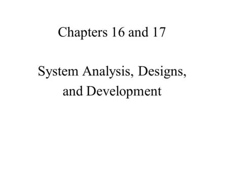 Chapters 16 and 17 System Analysis, Designs, and Development.