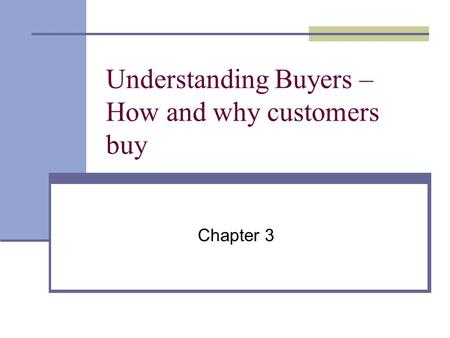 Understanding Buyers – How and why customers buy Chapter 3.