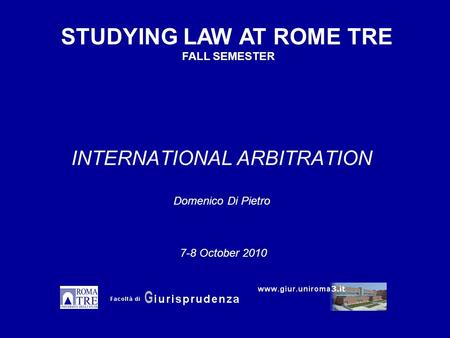 INTERNATIONAL ARBITRATION Domenico Di Pietro STUDYING LAW AT ROME TRE FALL SEMESTER 7-8 October 2010.