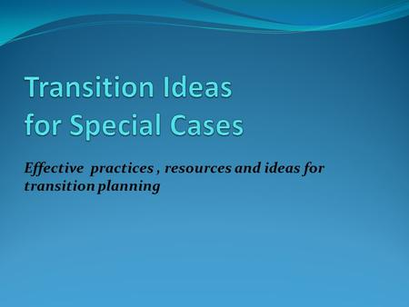 Effective practices, resources and ideas for transition planning.