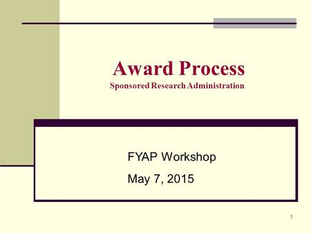 1 Award Process Sponsored Research Administration FYAP Workshop May 7, 2015.