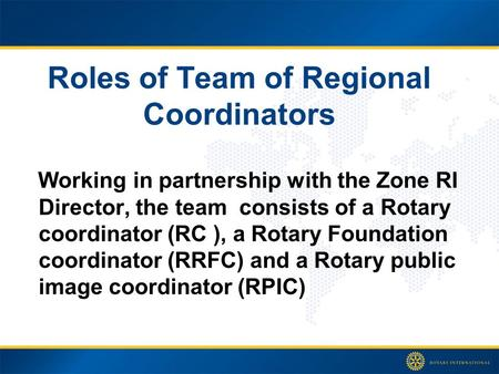 Roles of Team of Regional Coordinators Working in partnership with the Zone RI Director, the team consists of a Rotary coordinator (RC ), a Rotary Foundation.