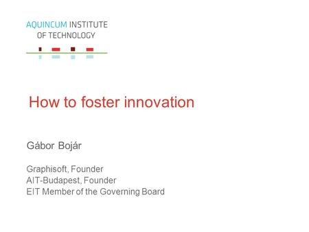 How to foster innovation Gábor Bojár Graphisoft, Founder AIT-Budapest, Founder EIT Member of the Governing Board.