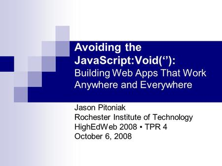 Avoiding the JavaScript:Void(''): Building Web Apps That Work Anywhere and Everywhere Jason Pitoniak Rochester Institute of Technology HighEdWeb 2008 ▪