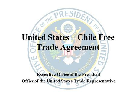 United States – Chile Free Trade Agreement Executive Office of the President Office of the United States Trade Representative.