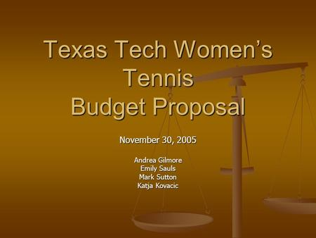 Texas Tech Women's Tennis Budget Proposal November 30, 2005 Andrea Gilmore Emily Sauls Mark Sutton Katja Kovacic.
