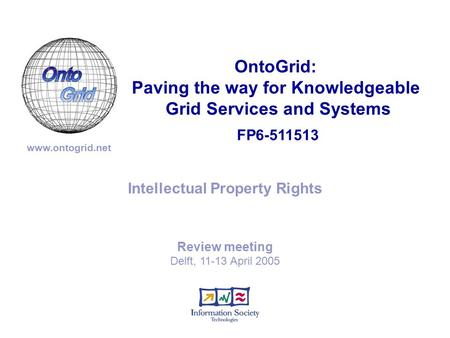 FP6-511513 OntoGrid: Paving the way for Knowledgeable Grid Services and Systems www.ontogrid.net Intellectual Property Rights Review meeting Delft, 11-13.