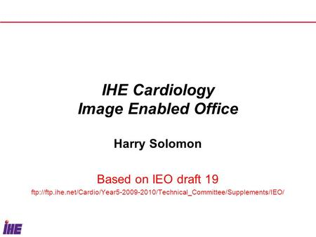 IHE Cardiology Image Enabled Office Harry Solomon Based on IEO draft 19 ftp://ftp.ihe.net/Cardio/Year5-2009-2010/Technical_Committee/Supplements/IEO/