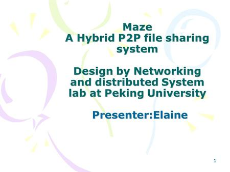 1 Maze A Hybrid P2P file sharing system Design by Networking and distributed System lab at Peking University Presenter:Elaine.