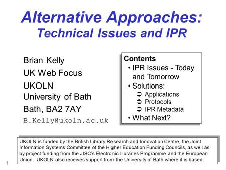 1 Alternative Approaches: Technical Issues and IPR Brian Kelly UK Web Focus UKOLN University of Bath Bath, BA2 7AY UKOLN is funded.