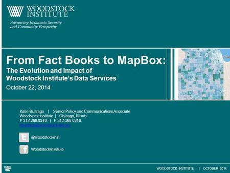 WOODSTOCK INSTITUTE | OCTOBER 2014 October 22, 2014 From Fact Books to MapBox: The Evolution and Impact of Woodstock Institute's Data Services Katie Buitrago.