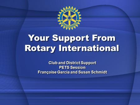 Your Support From Rotary International Club and District Support PETS Session Françoise Garcia and Susan Schmidt Club and District Support PETS Session.