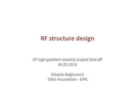 RF structure design KT high-gradient medical project kick-off 30.05.2013 Alberto Degiovanni TERA Foundation - EPFL.