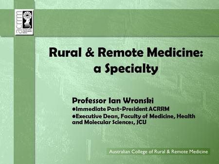 Rural & Remote Medicine: a Specialty Professor Ian Wronski Immediate Past-President ACRRM Executive Dean, Faculty of Medicine, Health and Molecular Sciences,