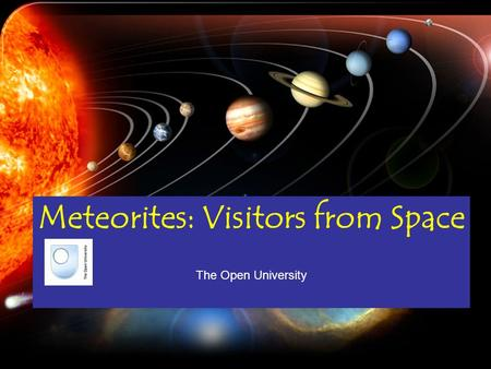 Meteorites: Visitors from Space The Open University.