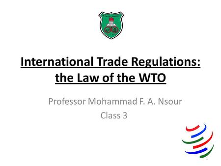International Trade Regulations: the Law of the WTO Professor Mohammad F. A. Nsour Class 3 1.