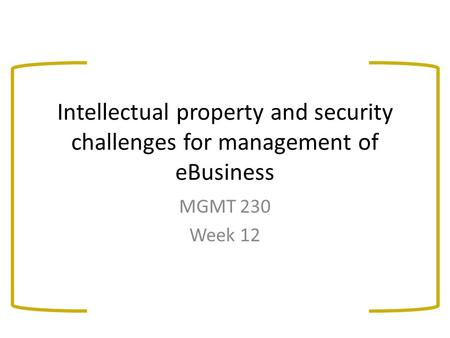 Intellectual property and security challenges for management of eBusiness MGMT 230 Week 12.