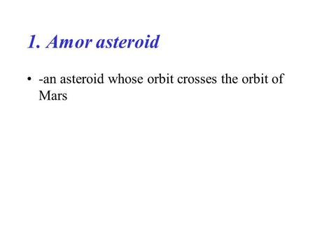 1. Amor asteroid -an asteroid whose orbit crosses the orbit of Mars.