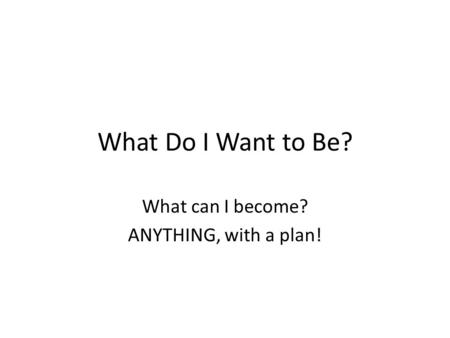 What Do I Want to Be? What can I become? ANYTHING, with a plan!