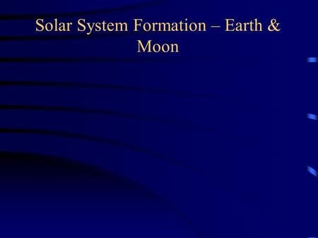 Solar System Formation – Earth & Moon. Asteroids.