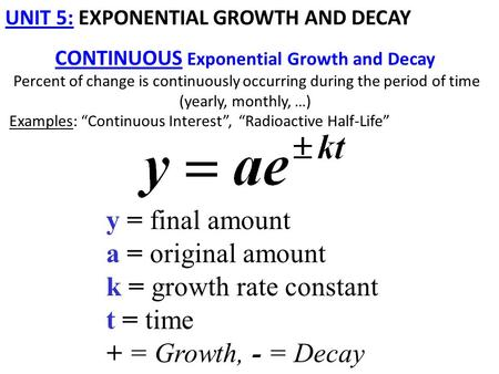 UNIT 5: EXPONENTIAL GROWTH AND DECAY CONTINUOUS Exponential Growth and Decay Percent of change is continuously occurring during the period of time (yearly,