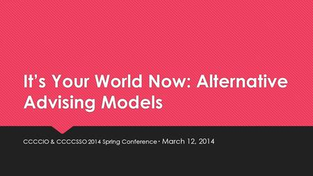 It's Your World Now: Alternative Advising Models CCCCIO & CCCCSSO 2014 Spring Conference ∙ March 12, 2014.