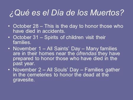 ¿Qué es el Día de los Muertos? October 28 – This is the day to honor those who have died in accidents. October 31 – Spirits of children visit their families.