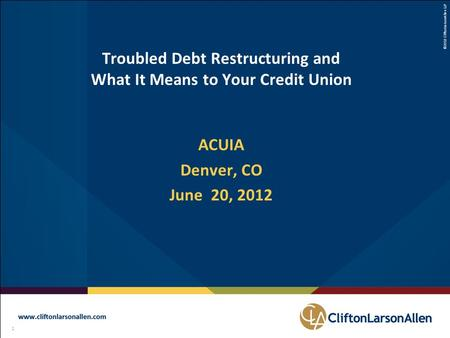 ©2012 CliftonLarsonAllen LLP 1 111 Troubled Debt Restructuring and What It Means to Your Credit Union ACUIA Denver, CO June 20, 2012.