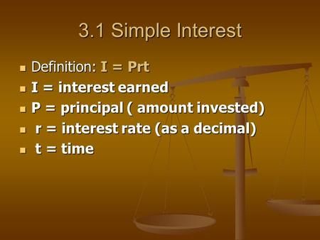 3.1 Simple Interest Definition: I = Prt Definition: I = Prt I = interest earned I = interest earned P = principal ( amount invested) P = principal ( amount.