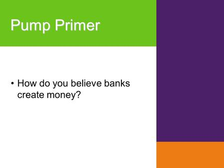 Pump Primer How do you believe banks create money?