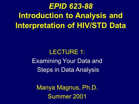 EPID 623-88 Introduction to Analysis and Interpretation of HIV/STD Data LECTURE 1: Examining Your Data and Steps in Data Analysis Manya Magnus, Ph.D. Summer.