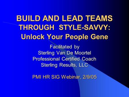 BUILD AND LEAD TEAMS THROUGH STYLE-SAVVY: Unlock Your People Gene Facilitated by Sterling Van De Moortel Professional Certified Coach Sterling Results,