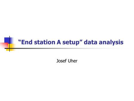 """End station A setup"" data analysis Josef Uher. Outline Introduction to setup and analysis Quartz bar start counter MA and MCP PMT in the prototype."