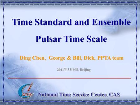 National Time Service Center. CAS Time Standard and Ensemble Pulsar Time Scale Ding Chen, George & Bill, Dick, PPTA team 2011 年 5 月 9 日, Beijing.