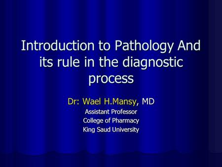Introduction to Pathology And its rule in the diagnostic process Dr: Wael H.Mansy, MD Assistant Professor College of Pharmacy King Saud University.
