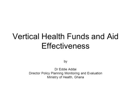 Vertical Health Funds and Aid Effectiveness by Dr Eddie Addai Director Policy Planning Monitoring and Evaluation Ministry of Health, Ghana.