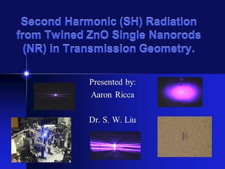 Second Harmonic (SH) Radiation from Twined ZnO Single Nanorods (NR) in Transmission Geometry. Presented by: Aaron Ricca Dr. S. W. Liu.