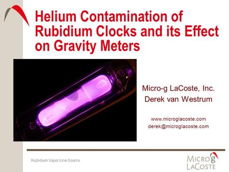 Helium Contamination of Rubidium Clocks and its Effect on Gravity Meters Micro-g LaCoste, Inc. Derek van Westrum www.microglacoste.com derek@microglacoste.com.