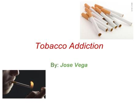 Tobacco Addiction By: Jose Vega. What is Tobacco Addiction? When people are addicted, they have a complusive need to seek out and use a substance even.