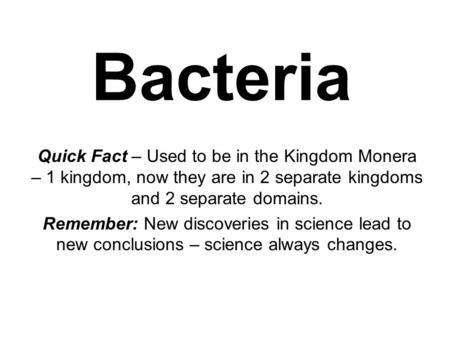 Bacteria Quick Fact – Used to be in the Kingdom Monera – 1 kingdom, now they are in 2 separate kingdoms and 2 separate domains. Remember: New discoveries.