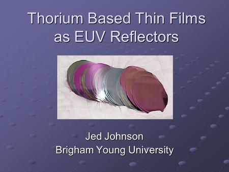 Thorium Based Thin Films as EUV Reflectors Jed Johnson Brigham Young University.