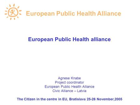 European Public Health alliance Agnese Knabe Project coordinator European Public Health Alliance Civic Alliance – Latvia The Citizen in the centre in EU,